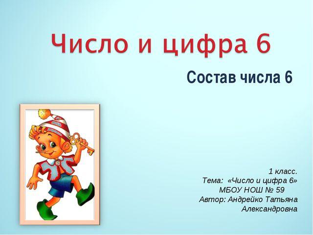 Состав числа 6 1 класс. Тема: «Число и цифра 6» МБОУ НОШ № 59 Автор: Андрейко...