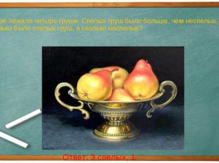В вазе лежало четыре груши. Спелых груш было больше, чем неспелых. Сколько бы