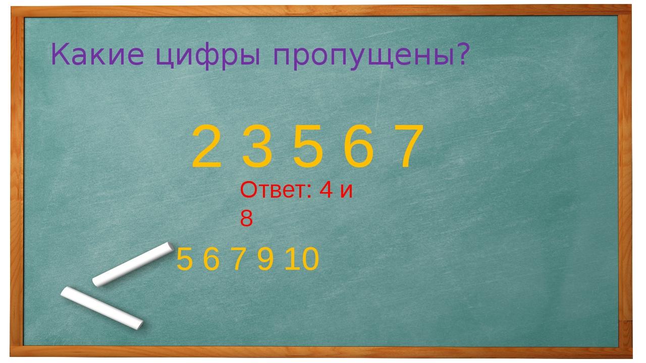 Какие цифры пропущены? 2 3 5 6 7 5 6 7 9 10 Ответ: 4 и 8
