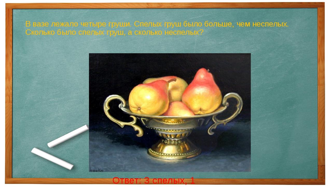 В вазе лежало четыре груши. Спелых груш было больше, чем неспелых. Сколько бы...