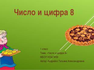 Число и цифра 8 1 класс Тема: «Число и цифра 8» МБОУ НОШ №59 Автор: Андрейко