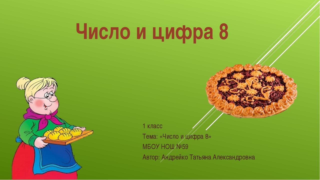 Число и цифра 8 1 класс Тема: «Число и цифра 8» МБОУ НОШ №59 Автор: Андрейко...