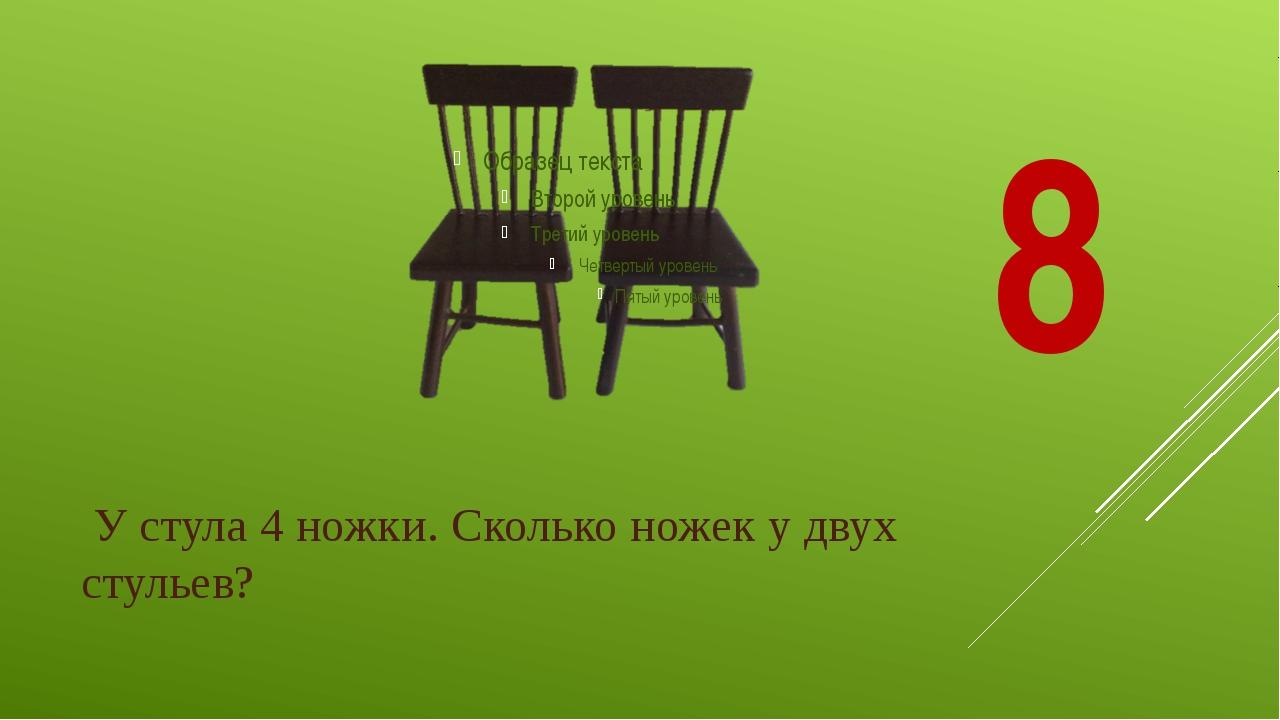 У стула 4 ножки. Сколько ножек у двух стульев? 8