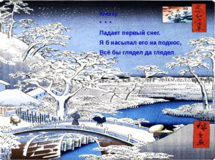 Кикаку * * * Падает первый снег. Я б насыпал его на поднос, Всё бы глядел да