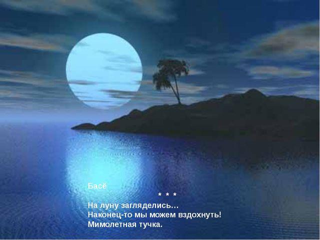Басё * * * На луну загляделись… Наконец-то мы можем вздохнуть! Мимолетная туч...