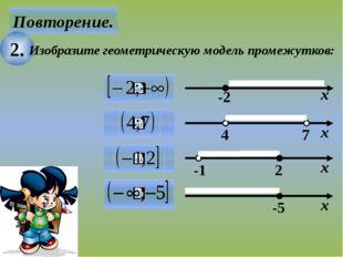 Повторение. 2. Изобразите геометрическую модель промежутков: х -2 7 4 х -5 х