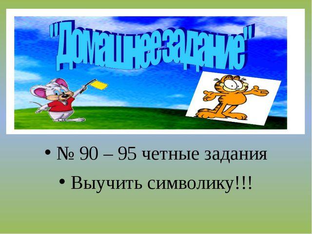 № 90 – 95 четные задания Выучить символику!!!