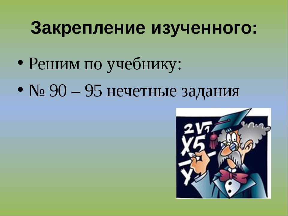 Закрепление изученного: Решим по учебнику: № 90 – 95 нечетные задания