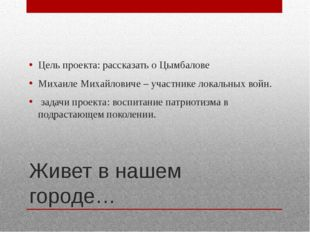 Живет в нашем городе… Цель проекта: рассказать о Цымбалове Михаиле Михайлович