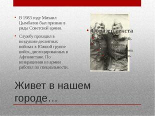 Живет в нашем городе… В 1983 году Михаил Цымбалов был призван в ряды Советско