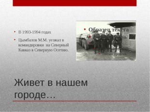 Живет в нашем городе… В 1993-1994 годах Цымбалов М.М. уезжал в командировки н