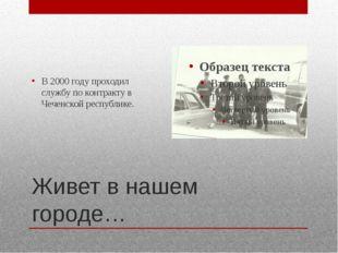 Живет в нашем городе… В 2000 году проходил службу по контракту в Чеченской ре