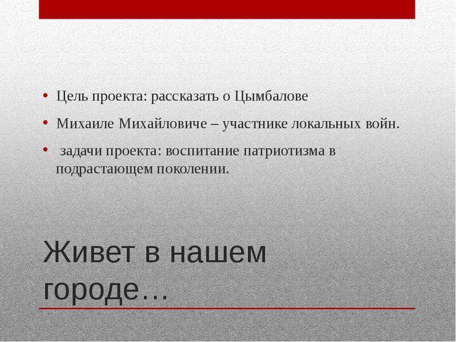 Живет в нашем городе… Цель проекта: рассказать о Цымбалове Михаиле Михайлович...