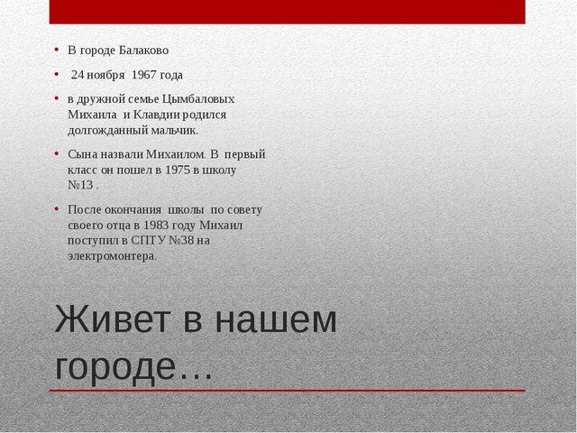 Живет в нашем городе… В городе Балаково 24 ноября 1967 года в дружной семье Ц...