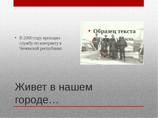 Живет в нашем городе… В 2000 году проходил службу по контракту в Чеченской ре...