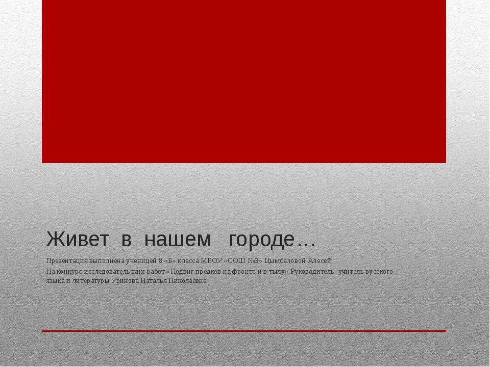 Живет в нашем городе… Презентация выполнена ученицей 8 «Б» класса МБОУ «СОШ №...