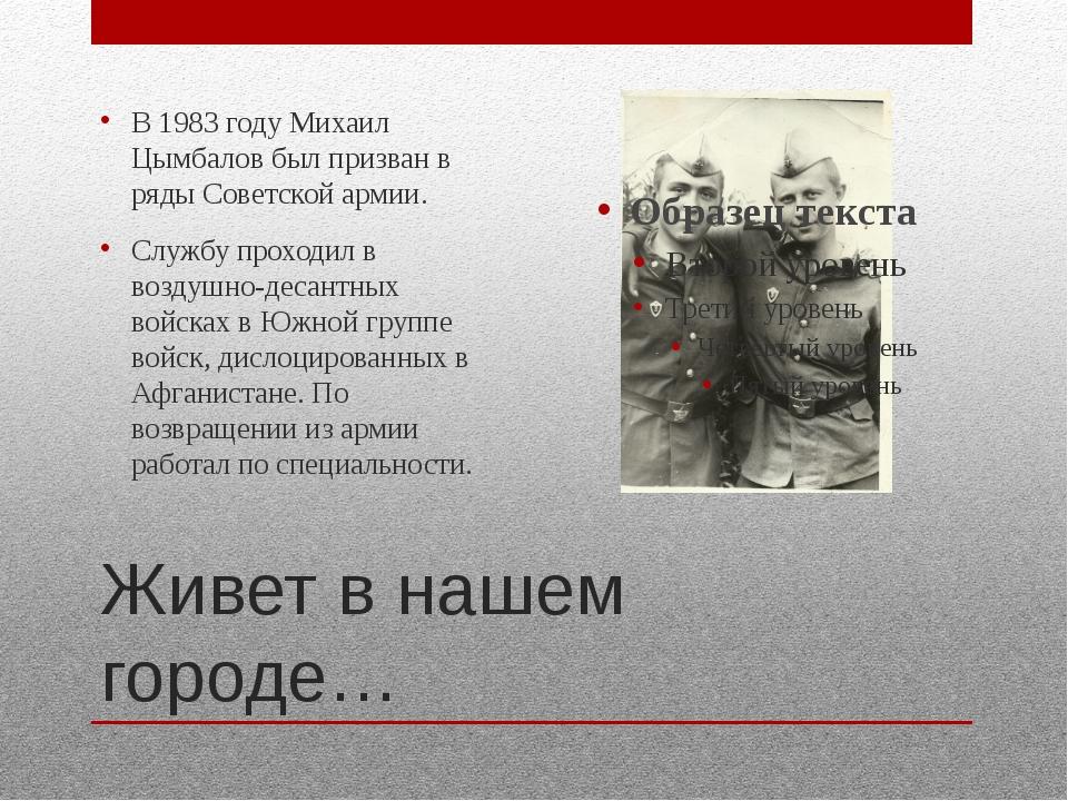 Живет в нашем городе… В 1983 году Михаил Цымбалов был призван в ряды Советско...