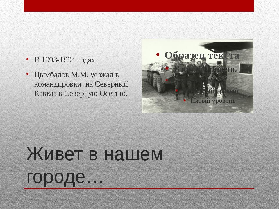 Живет в нашем городе… В 1993-1994 годах Цымбалов М.М. уезжал в командировки н...