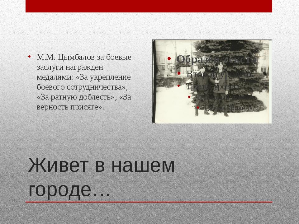 Живет в нашем городе… М.М. Цымбалов за боевые заслуги награжден медалями: «За...