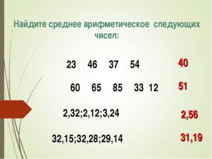 Найдите среднее арифметическое следующих чисел: 23463754 40 60658533 12