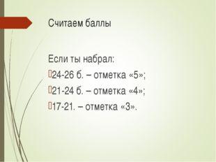 Считаем баллы Если ты набрал: 24-26 б. – отметка «5»; 21-24 б. – отметка «4»;