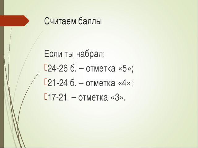 Считаем баллы Если ты набрал: 24-26 б. – отметка «5»; 21-24 б. – отметка «4»;...