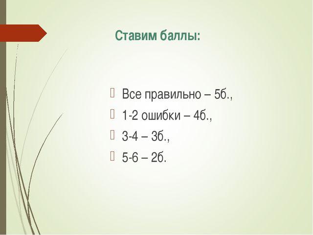 Ставим баллы: Все правильно – 5б., 1-2 ошибки – 4б., 3-4 – 3б., 5-6 – 2б.