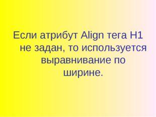 Если атрибут Align тега H1 не задан, то используется выравнивание по ширине.