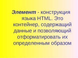Элемент - конструкция языка HTML. Это контейнер, содержащий данные и позволяю