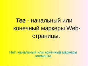 Тег - начальный или конечный маркеры Web-страницы. Нет, начальный или конечны