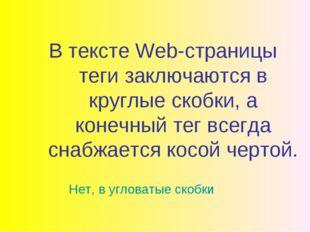 В тексте Web-страницы теги заключаются в круглые скобки, а конечный тег всегд