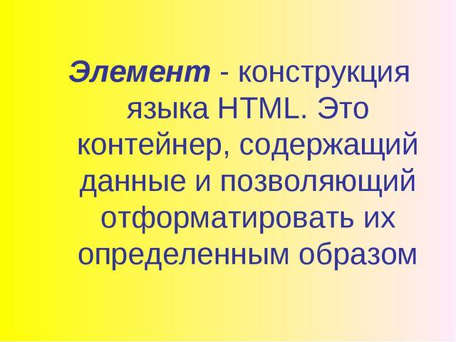 Элемент - конструкция языка HTML. Это контейнер, содержащий данные и позволяю...