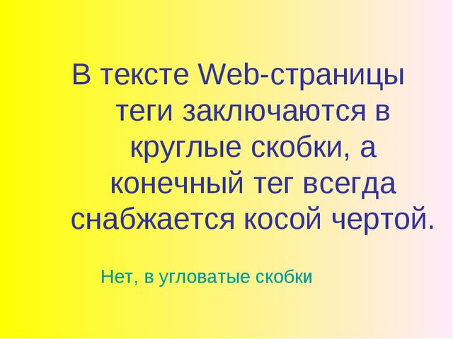 В тексте Web-страницы теги заключаются в круглые скобки, а конечный тег всегд...