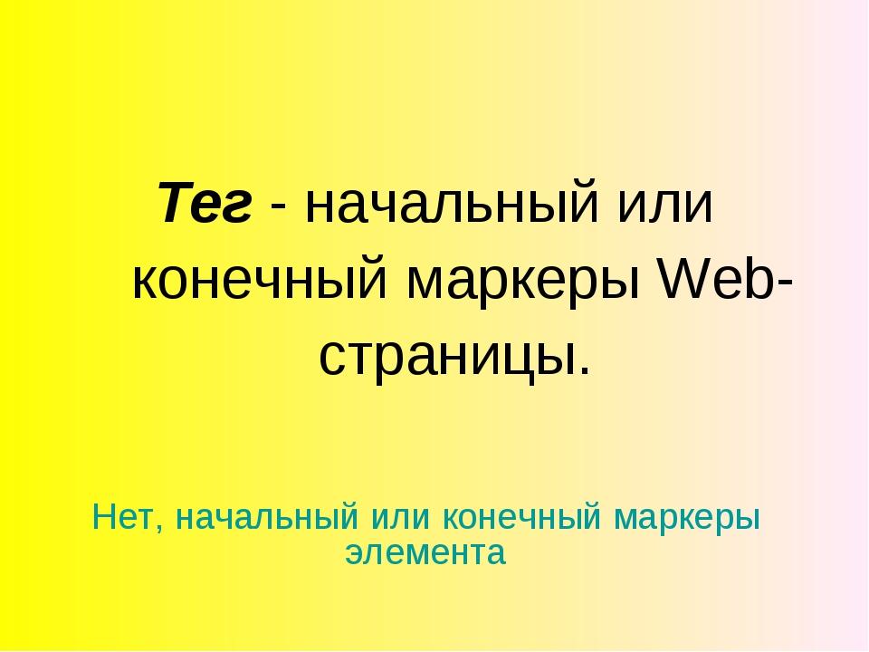 Тег - начальный или конечный маркеры Web-страницы. Нет, начальный или конечны...