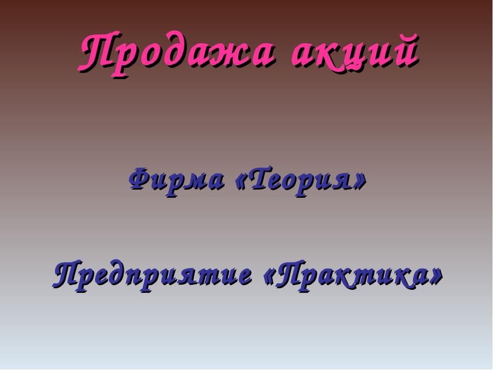 Продажа акций Фирма «Теория» Предприятие «Практика»