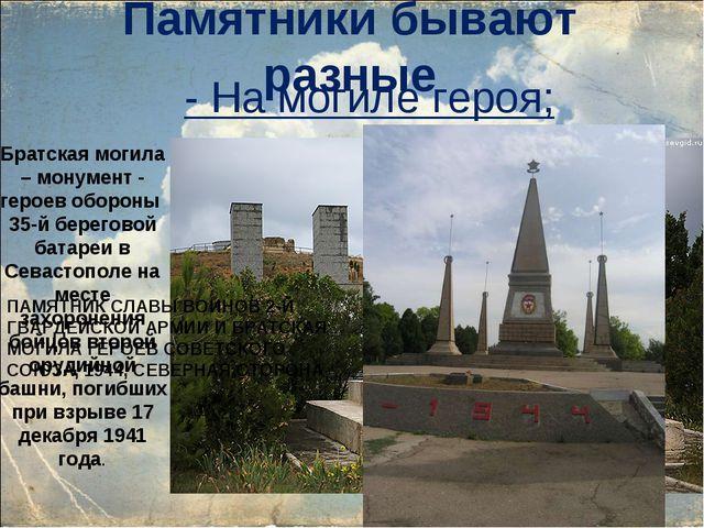 Памятники бывают разные  На могиле героя; Братская могила – монумент - герое...