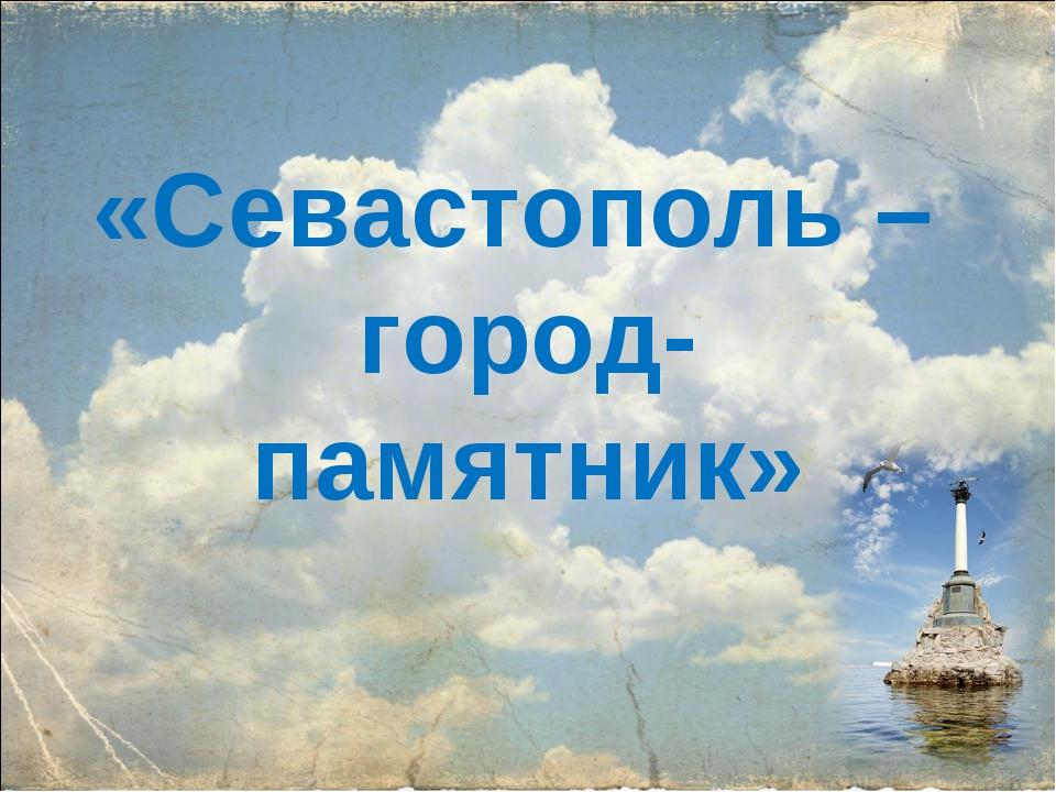 «Севастополь – город-памятник»