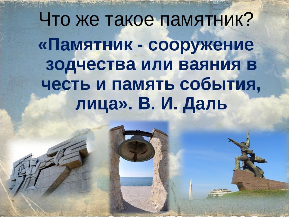 Что же такое памятник? «Памятник - сооружение зодчества или ваяния в честь и...