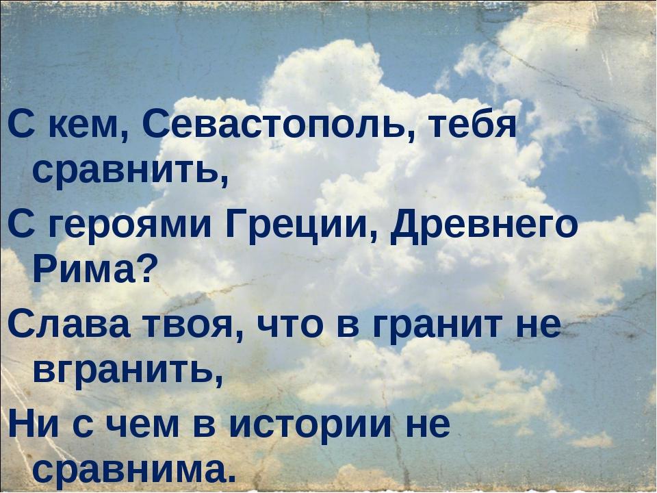 С кем, Севастополь, тебя сравнить, С героями Греции, Древнего Рима? Слава тво...