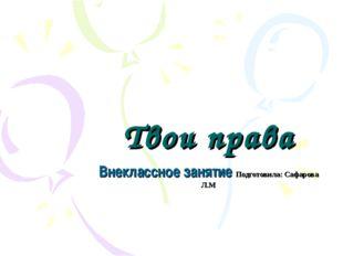 Твои права Внеклассное занятие Подготовила: Сафарова Л.М