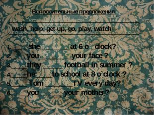 wash, help, get up, go, play, watch 1.____ she _______ at 6 o` clock? 2.____