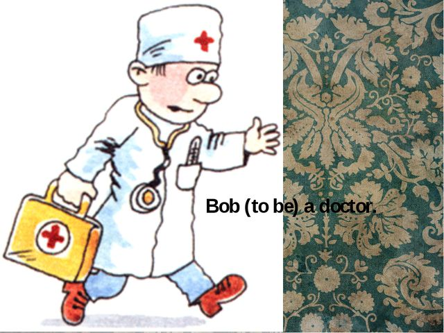 Bob (to be) a doctor.