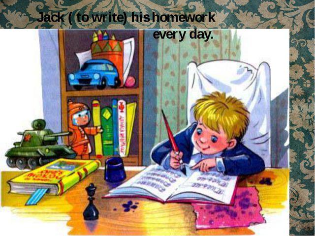 Jack ( to write) his homework every day.