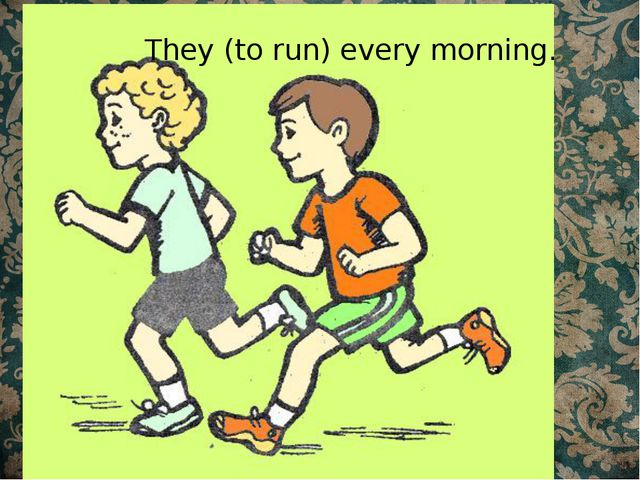 They (to run) every morning.