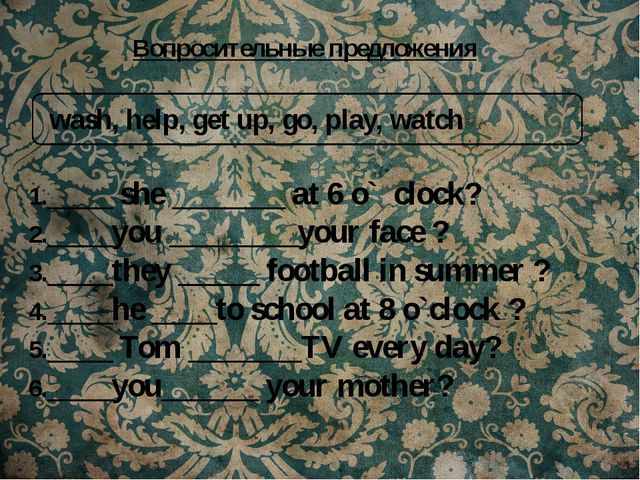 wash, help, get up, go, play, watch 1.____ she _______ at 6 o` clock? 2.____...
