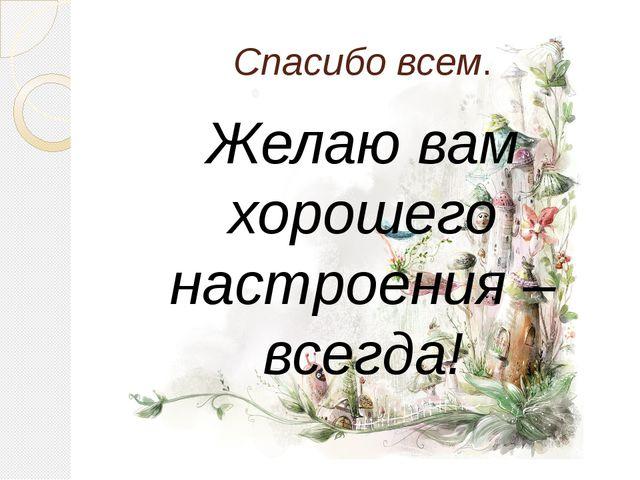 Спасибо всем. Желаю вам хорошего настроения – всегда!