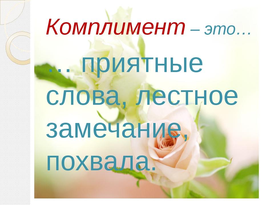 Комплимент – это… … приятные слова, лестное замечание, похвала.