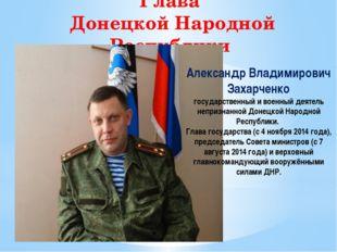 Глава Донецкой Народной Республики Александр Владимирович Захарченко государс