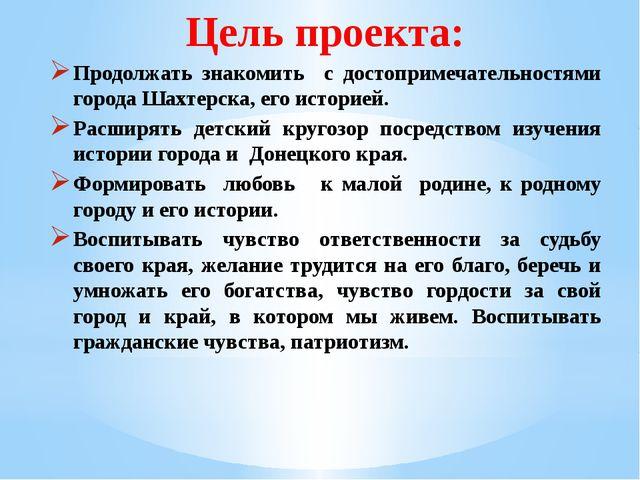 Цель проекта: Продолжать знакомить с достопримечательностями города Шахтерска...