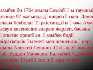 Қазыбек би 1764 жылы Семізбұғы тауының етегінде 97 жасында дүниеден өткен. Де